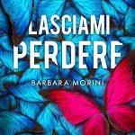 Lasciami perdere: romanzo di Barbara Morini